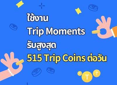 ใช้งาน Trip Moments รับสูงสุด 515 Trip Coins ต่อวัน